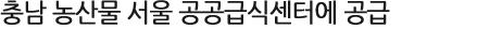 충남 농산물 서울 공공급식센터에 공급