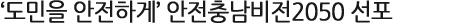 '도민을 안전하게' 안전충남비전2050 선포